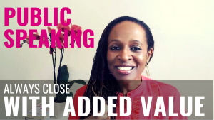 Public Speaking - Always close WITH ADDED VALUE